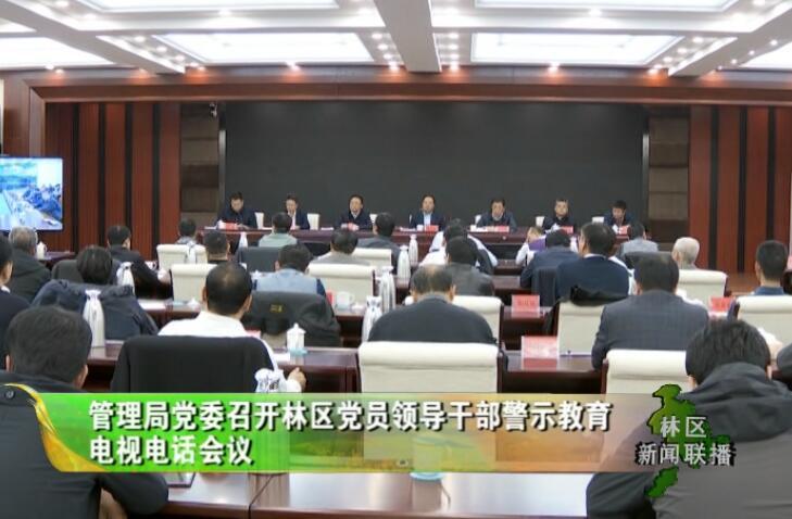 管理局党委召开林区党员领导干部警示教育电视电话会议