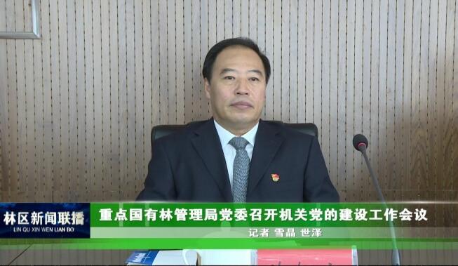 重点国有林管理局党委召开机关党的建设工作会议