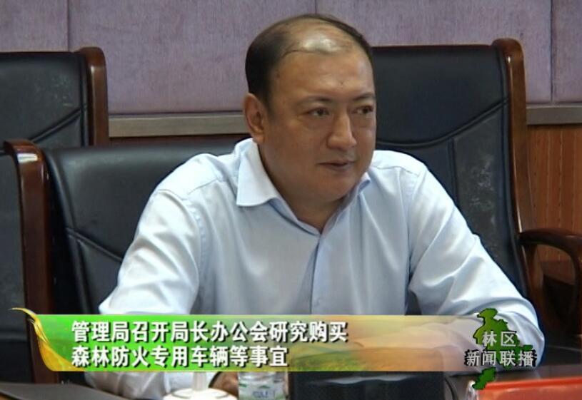 管理局召开局长办公会研究购买森林防火专用车辆等事宜
